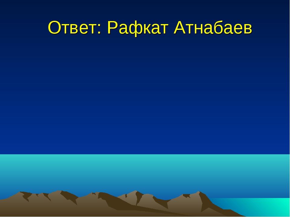 Ответ: Рафкат Атнабаев