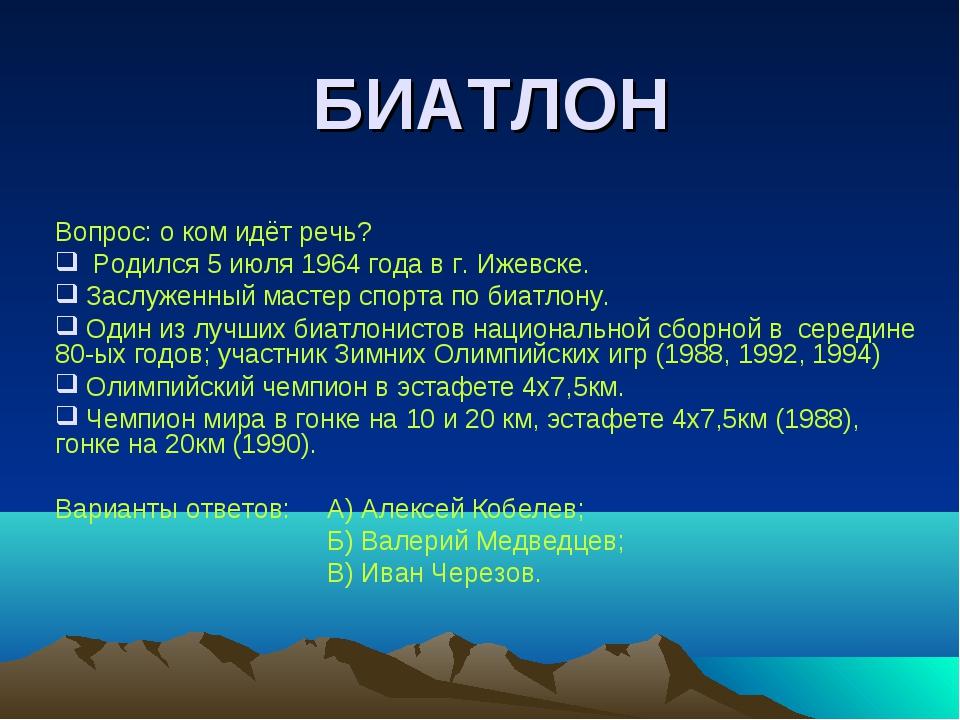 БИАТЛОН Вопрос: о ком идёт речь? Родился 5 июля 1964 года в г. Ижевске. Заслу...
