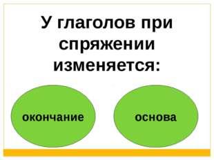 окончание основа У глаголов при спряжении изменяется: