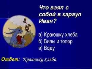 Что взял с собой в караул Иван? а) Краюшку хлеба б) Вилы и топор в) Воду Отв