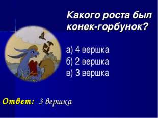 Какого роста был конек-горбунок? а) 4 вершка б) 2 вершка в) 3 вершка Ответ:
