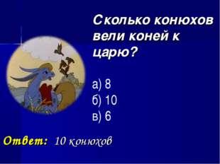Сколько конюхов вели коней к царю? а) 8 б) 10 в) 6 Ответ: 10 конюхов