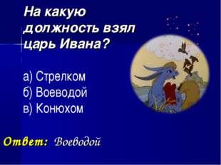 На какую должность взял царь Ивана? а) Стрелком б) Воеводой в) Конюхом Ответ