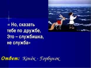 « Но, сказать тебе по дружбе, Это – службишка, не служба» Ответ: Конёк - Гор