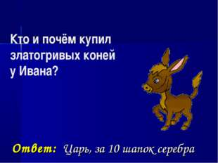 Кто и почём купил златогривых коней у Ивана? Ответ: Царь, за 10 шапок серебра