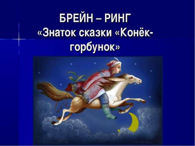 БРЕЙН – РИНГ «Знаток сказки «Конёк-горбунок»