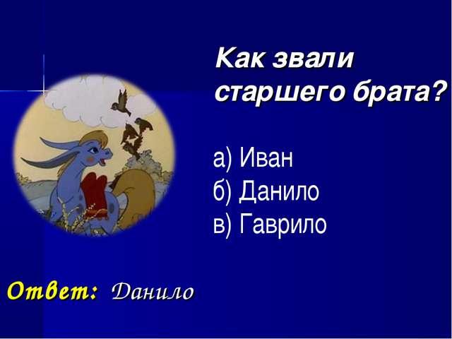 Как звали старшего брата? а) Иван б) Данило в) Гаврило Ответ: Данило