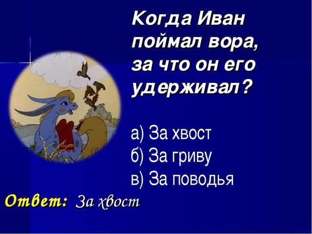 Когда Иван поймал вора, за что он его удерживал? а) За хвост б) За гриву в)...