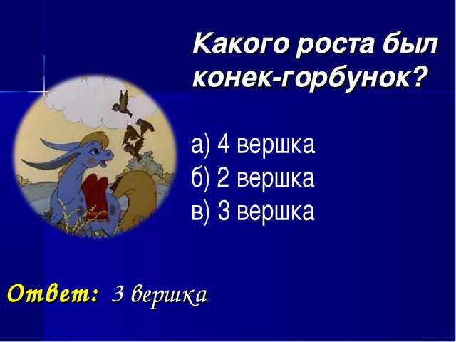 Какого роста был конек-горбунок? а) 4 вершка б) 2 вершка в) 3 вершка Ответ:...