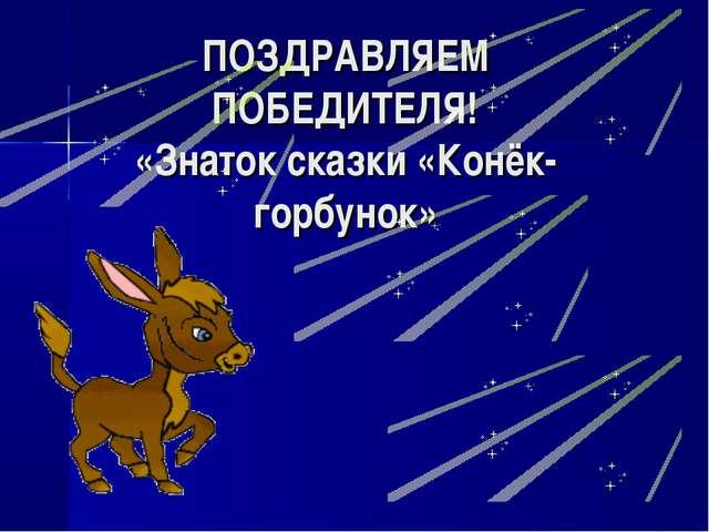 ПОЗДРАВЛЯЕМ ПОБЕДИТЕЛЯ! «Знаток сказки «Конёк-горбунок»