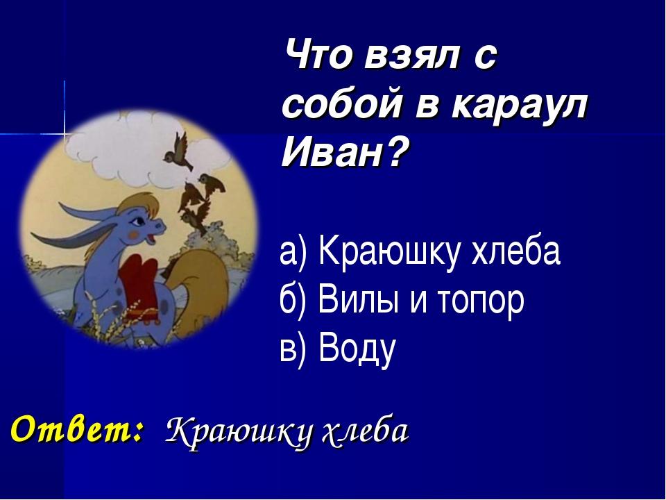 Что взял с собой в караул Иван? а) Краюшку хлеба б) Вилы и топор в) Воду Отв...