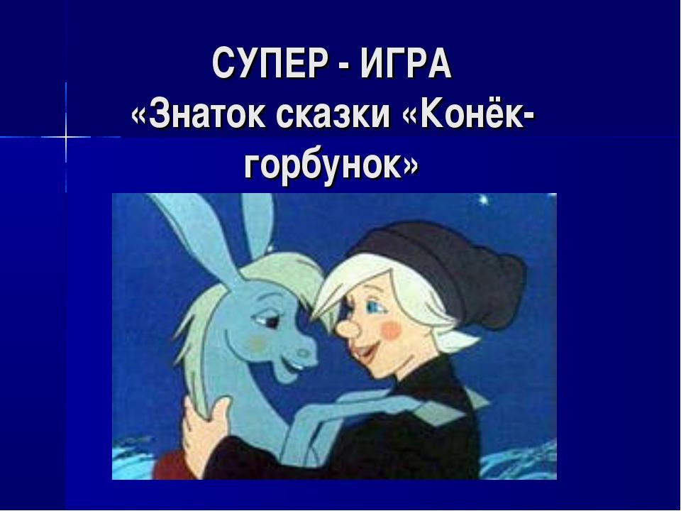 СУПЕР - ИГРА «Знаток сказки «Конёк-горбунок»