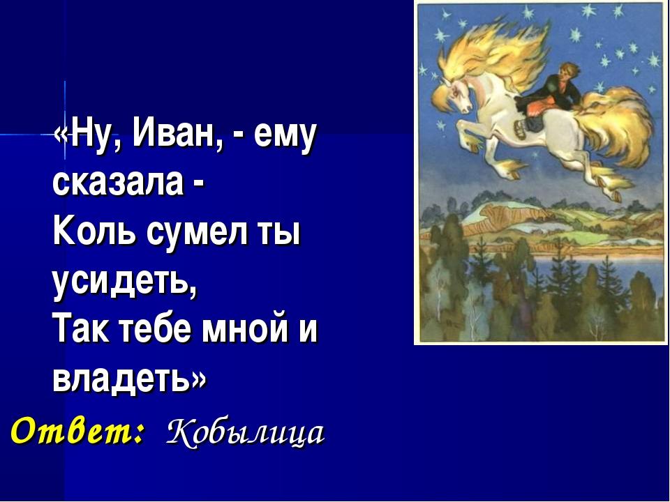 «Ну, Иван, - ему сказала - Коль сумел ты усидеть, Так тебе мной и владеть» О...