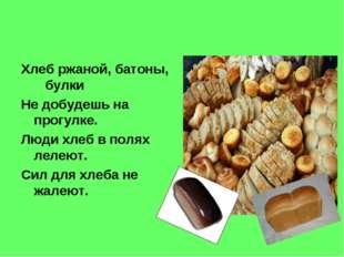 Хлеб ржаной, батоны, булки Не добудешь на прогулке. Люди хлеб в полях лелеют.