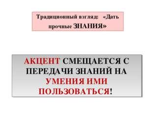 Традиционный взгляд: «Дать прочные ЗНАНИЯ» АКЦЕНТ СМЕЩАЕТСЯ С ПЕРЕДАЧИ ЗНАНИЙ
