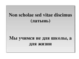 Non scholae sed vitae discimus (латынь) Мы учимся не для школы, а для жизни