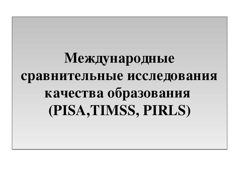 Международные сравнительные исследования качества образования (PISA,TIMSS, PI...