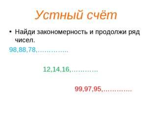 Устный счёт Найди закономерность и продолжи ряд чисел. 98,88,78,………….. 12,14,