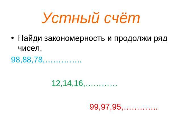 Устный счёт Найди закономерность и продолжи ряд чисел. 98,88,78,………….. 12,14,...