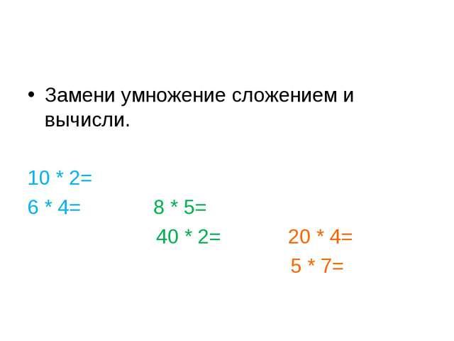 Замени умножение сложением и вычисли. 10 * 2= 6 * 4= 8 * 5= 40 * 2= 20 * 4= 5...