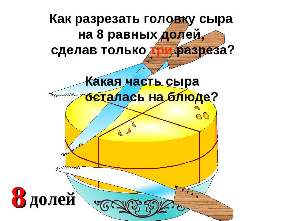 2 доли 4 Какая часть сыра осталась на блюде? Как разрезать головку сыра на 8...