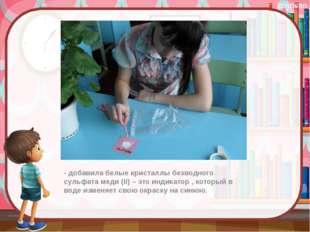 - добавила белые кристаллы безводного сульфата меди (II) – это индикатор , к