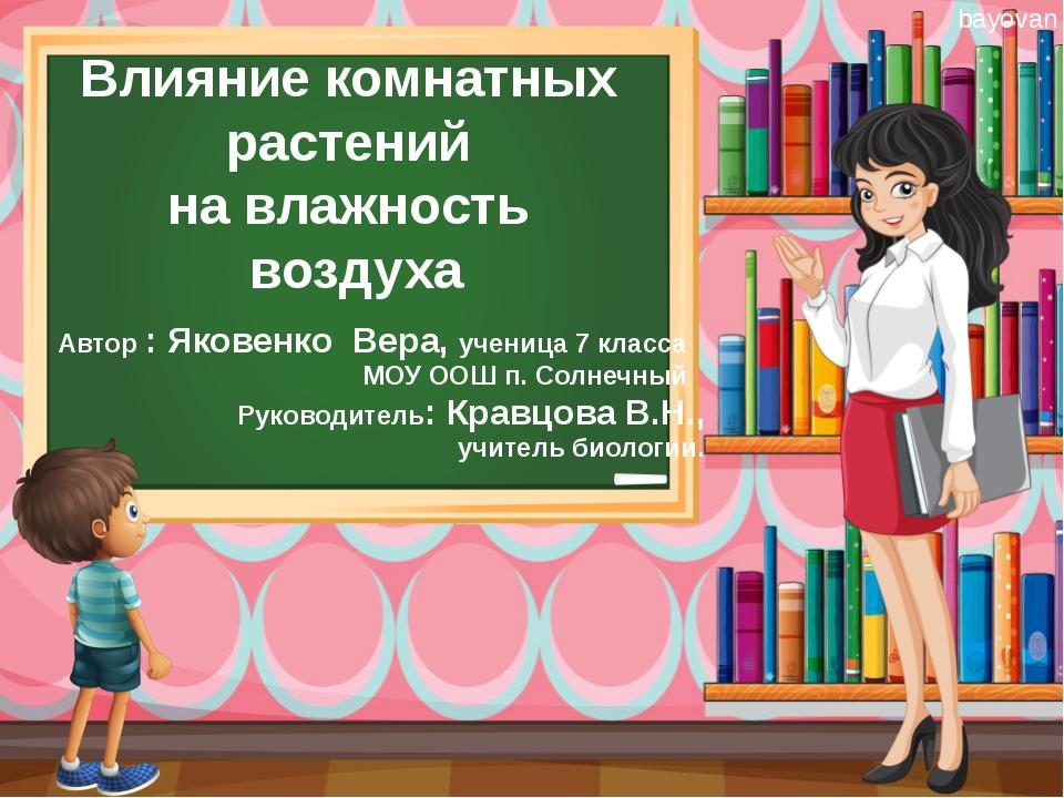 Влияние комнатных растений на влажность воздуха Автор : Яковенко Вера, учениц...