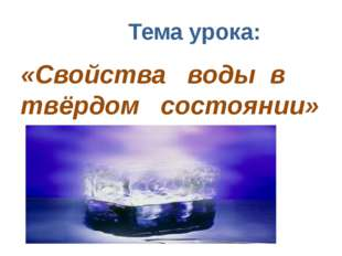 Тема урока: «Свойства воды в твёрдом состоянии»