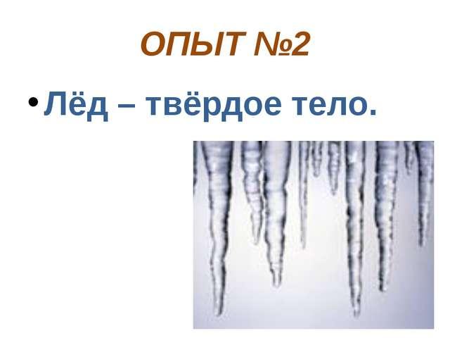 ОПЫТ №2 Лёд – твёрдое тело.