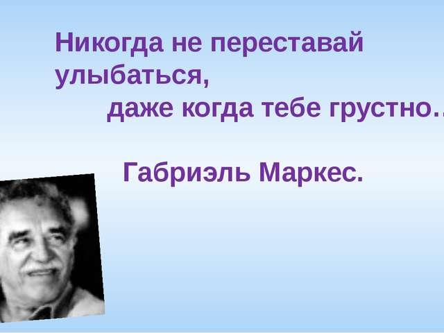 Никогда не переставай улыбаться, даже когда тебе грустно… Габриэль Маркес.