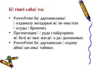 Бүгінгі сабақта: PowerPoint бағдарламасының қолданылу жолдарын және оны іске