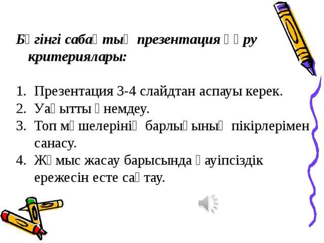 Бүгінгі сабақтың презентация құру критериялары: Презентация 3-4 слайдтан аспа...
