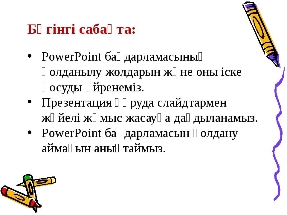 Бүгінгі сабақта: PowerPoint бағдарламасының қолданылу жолдарын және оны іске...