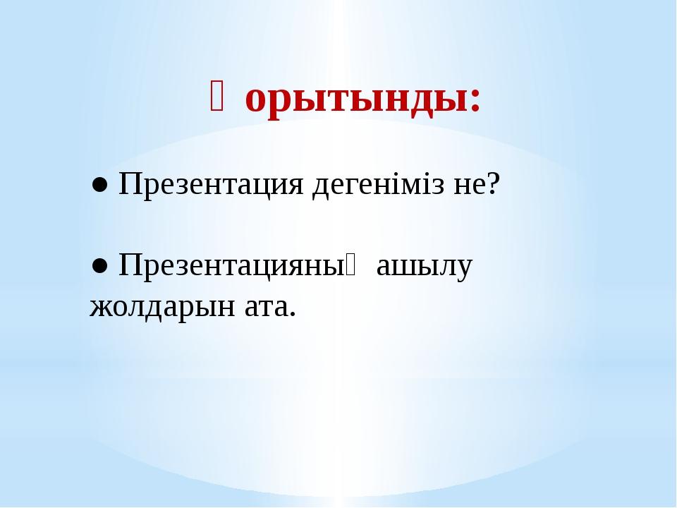 Қорытынды: ● Презентация дегеніміз не? ● Презентацияның ашылу жолдарын ата.