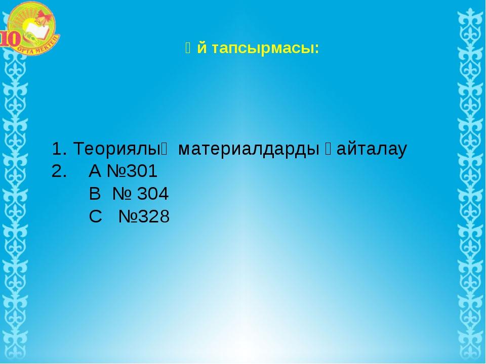 Үй тапсырмасы: 1. Теориялық материалдарды қайталау 2. А №301 В № 304 С №328
