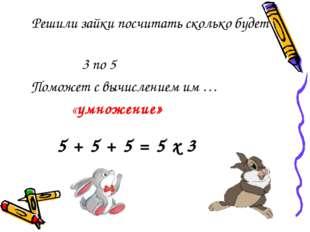 Решили зайки посчитать сколько будет 3 по 5 Поможет с вычислением им … «умно