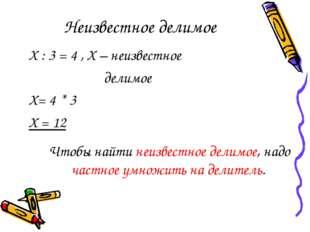 Неизвестное делимое Х : 3 = 4 , Х – неизвестное делимое Х= 4 * 3 Х = 12 Чтобы