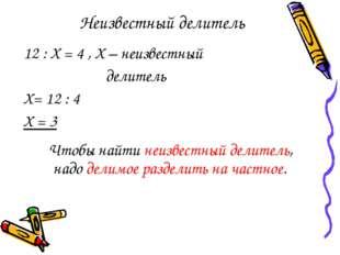 Неизвестный делитель 12 : Х = 4 , Х – неизвестный делитель Х= 12 : 4 Х = 3 Чт