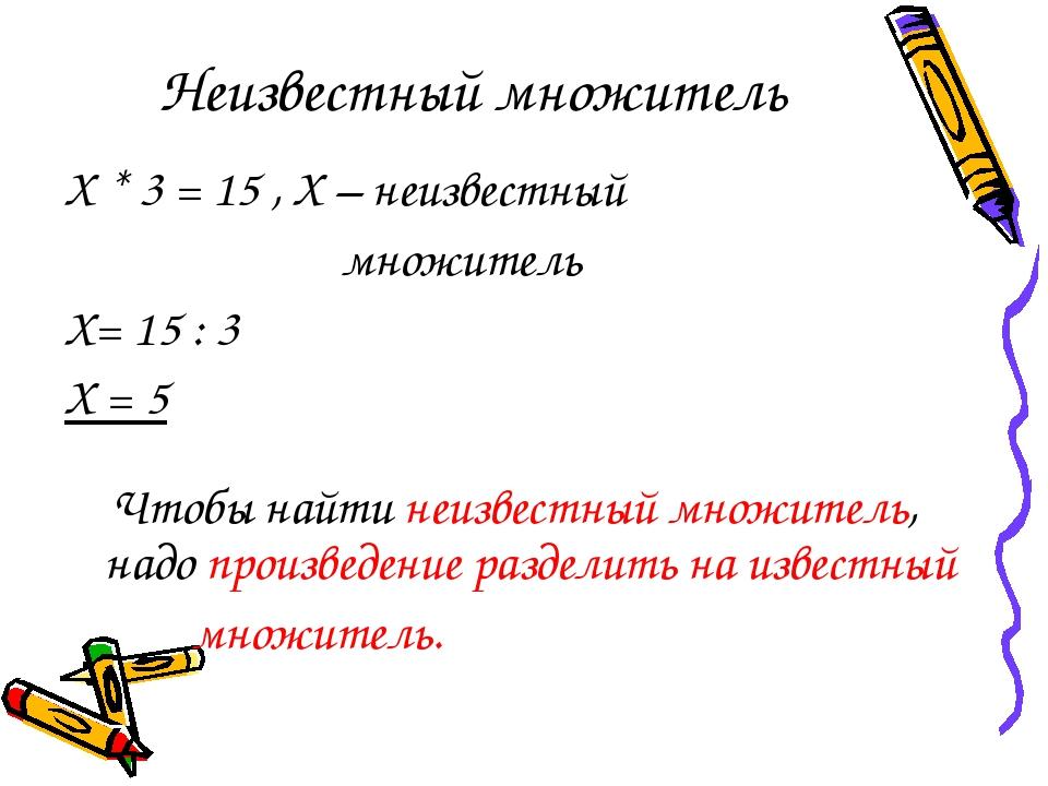 Неизвестный множитель Х * 3 = 15 , Х – неизвестный множитель Х= 15 : 3 Х = 5...