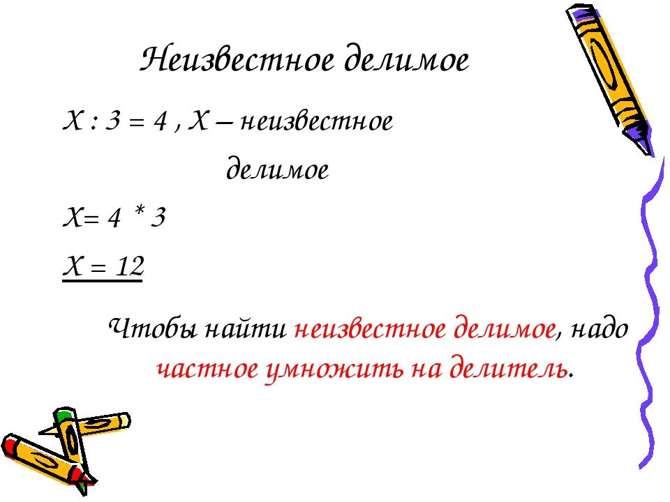 Неизвестное делимое Х : 3 = 4 , Х – неизвестное делимое Х= 4 * 3 Х = 12 Чтобы...