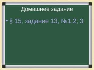Домашнее задание § 15, задание 13, №1,2, 3