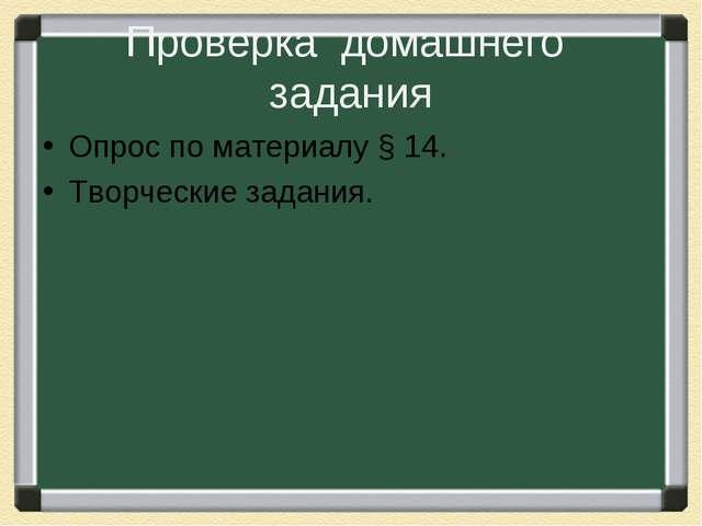 Проверка домашнего задания Опрос по материалу § 14. Творческие задания.
