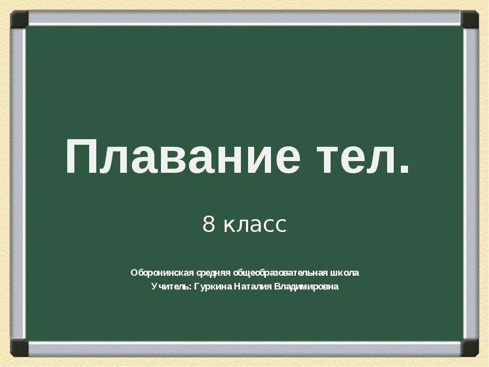 Плавание тел. 8 класс Оборонинская средняя общеобразовательная школа Учитель:...