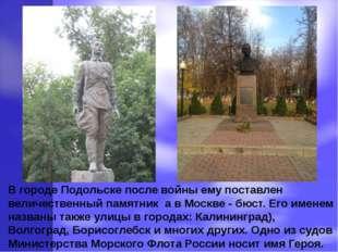 В городе Подольске после войны ему поставлен величественный памятник а в Моск