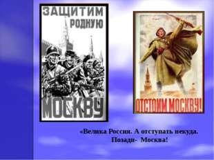 «Велика Россия. А отступать некуда. Позади- Москва!