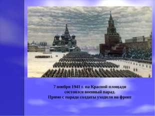7 ноября 1941 г. на Красной площади состоялся военный парад. Прямо с парада с