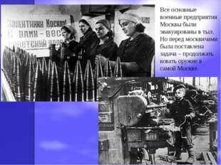 Все основные военные предприятия Москвы были эвакуированы в тыл. Но перед мос