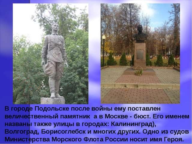 В городе Подольске после войны ему поставлен величественный памятник а в Моск...