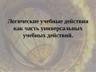 Логические учебные действия как часть универсальных учебных действий.
