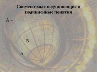 Совместимые подчиняющие и подчиненные понятия А В